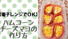 【お弁当の彩に】ハムコーンチーズマヨの作り方。電子レンジでOK